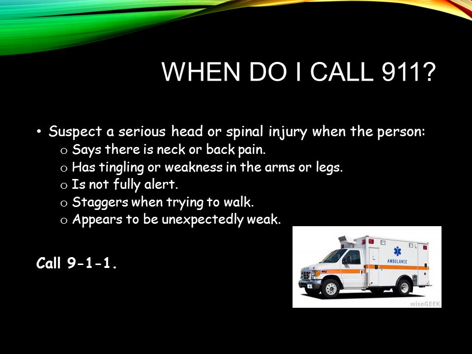When Do I call 911 Suspect a serious head or spinal injury when the person: Says there is neck or back pain.