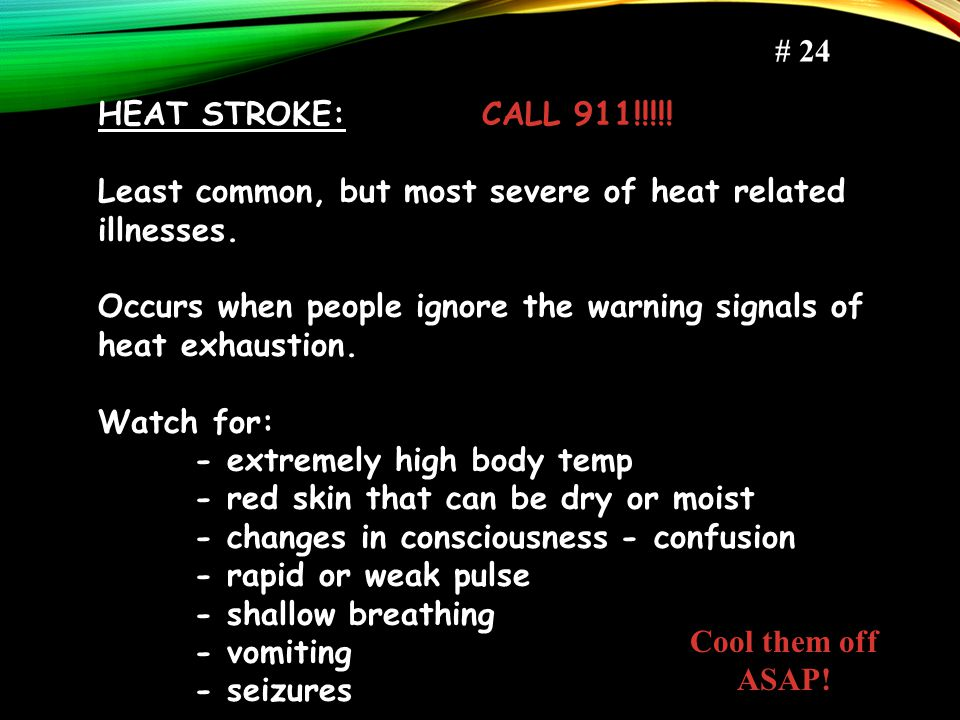 # 24 HEAT STROKE: CALL 911!!!!! Least common, but most severe of heat related illnesses.