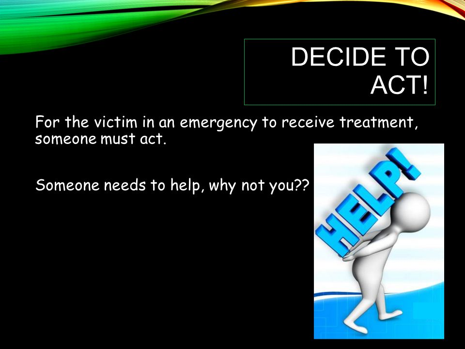 Decide to Act. For the victim in an emergency to receive treatment, someone must act.