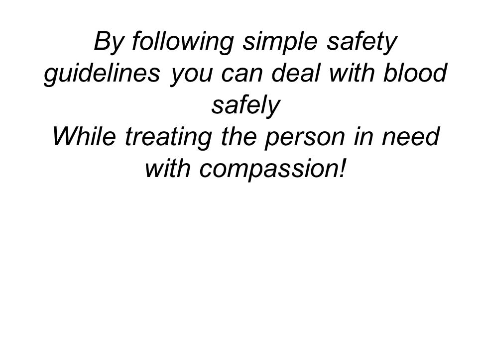 By following simple safety guidelines you can deal with blood safely While treating the person in need with compassion!