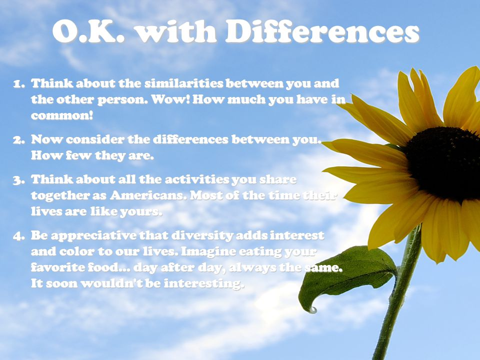 O.K. with Differences Think about the similarities between you and the other person. Wow! How much you have in common!