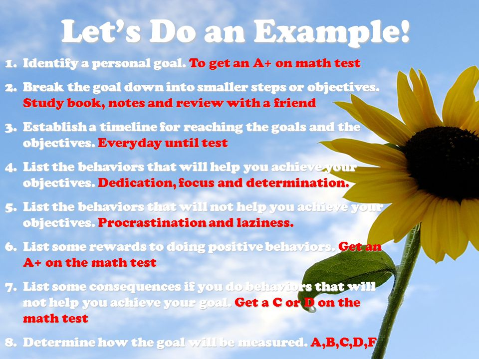 Let's Do an Example! Identify a personal goal. To get an A+ on math test.