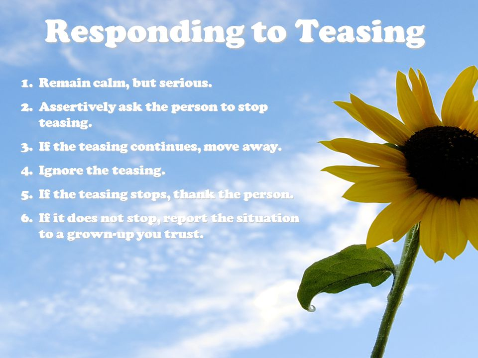Responding to Teasing Remain calm, but serious.