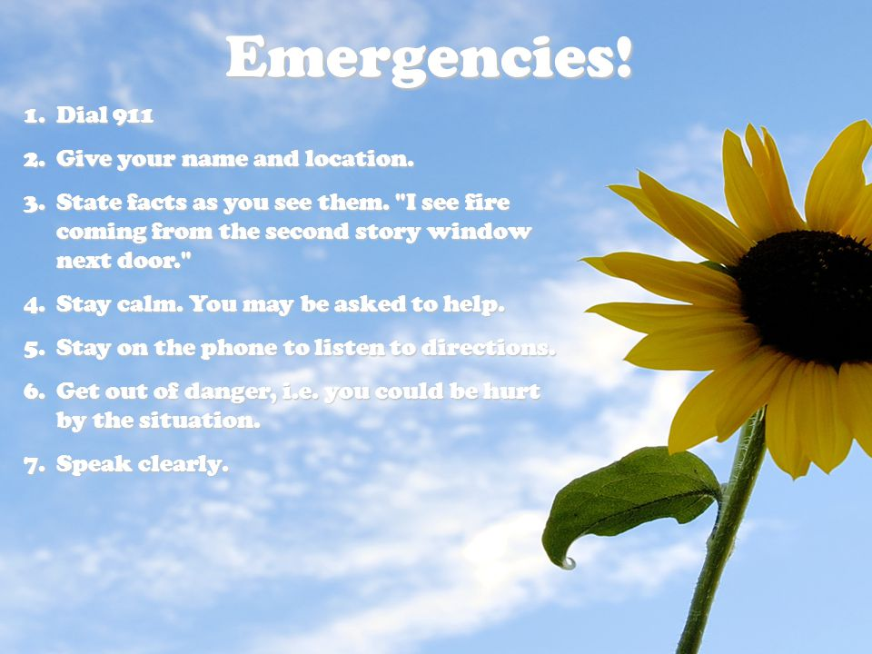 Emergencies! Dial 911 Give your name and location.