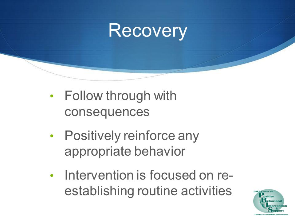 Recovery - Debrief Purpose of debrief is to facilitate transition back to program…not a further negative consequence.