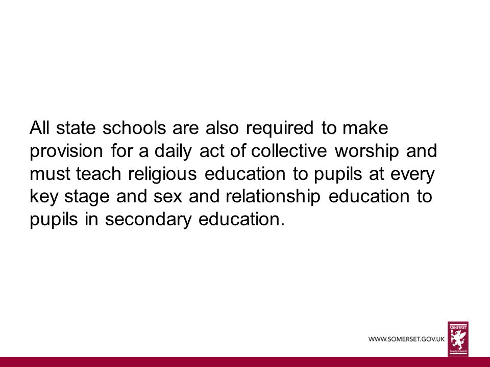 All state schools are also required to make provision for a daily act of collective worship and must teach religious education to pupils at every key stage and sex and relationship education to pupils in secondary education.