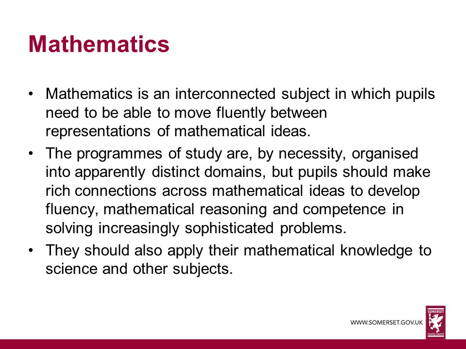 Mathematics Mathematics is an interconnected subject in which pupils need to be able to move fluently between representations of mathematical ideas.
