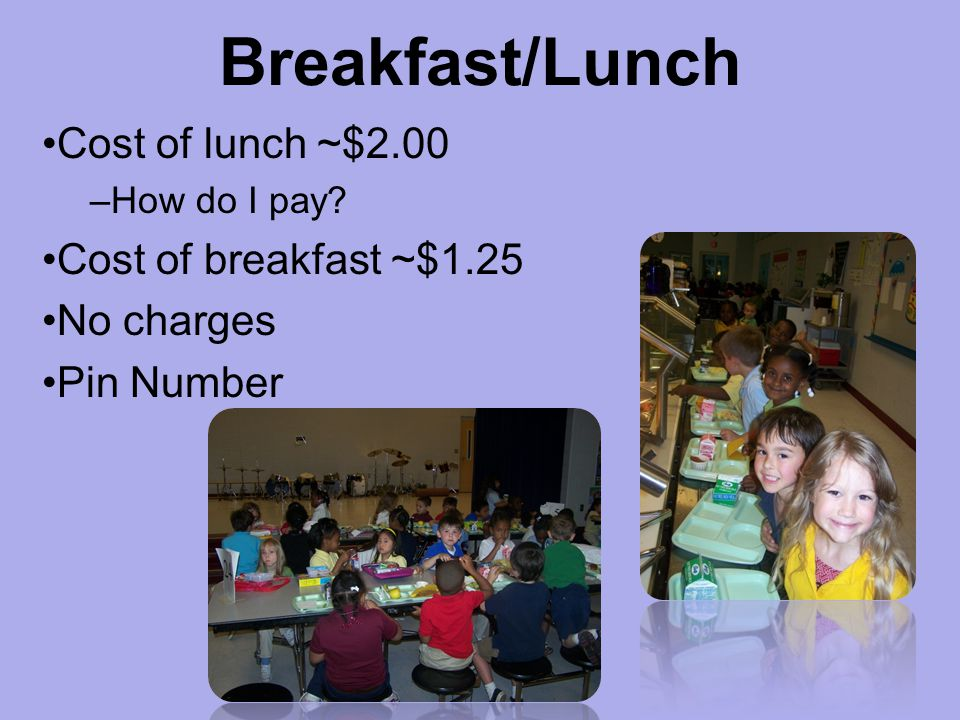 Breakfast/Lunch Cost of lunch ~$2.00 Cost of breakfast ~$1.25