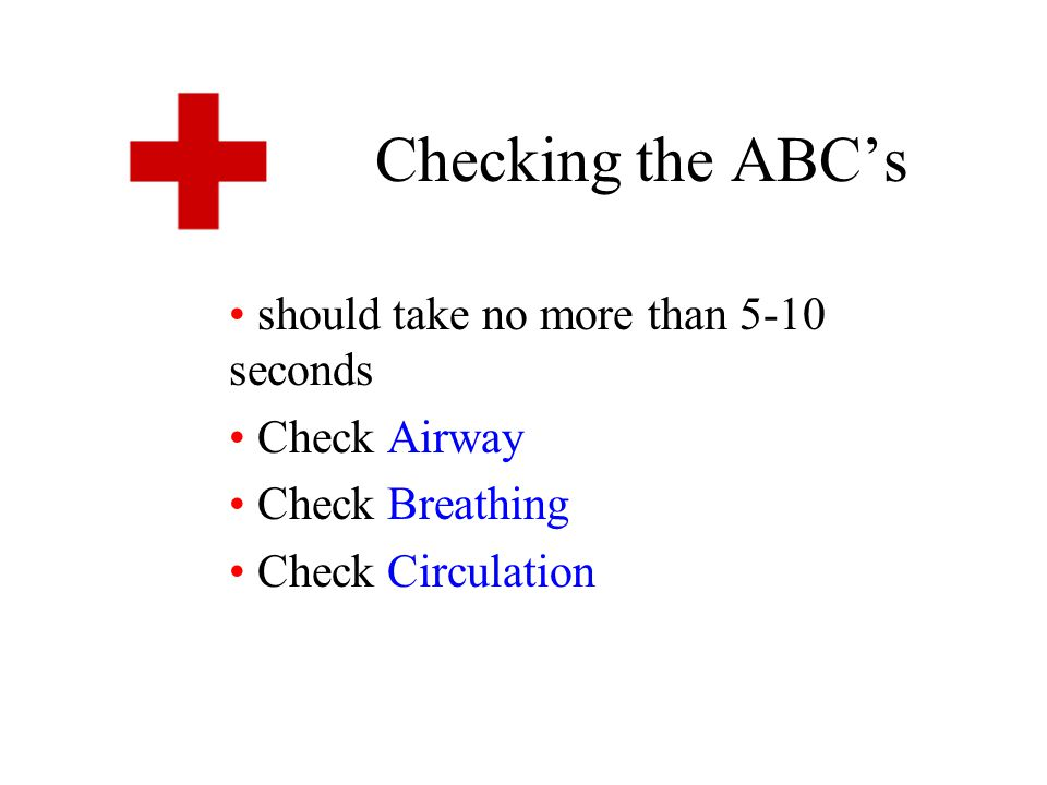 Checking the ABC's should take no more than 5-10 seconds Check Airway