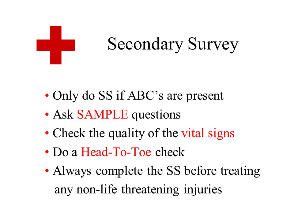 Secondary Survey Only do SS if ABC's are present Ask SAMPLE questions