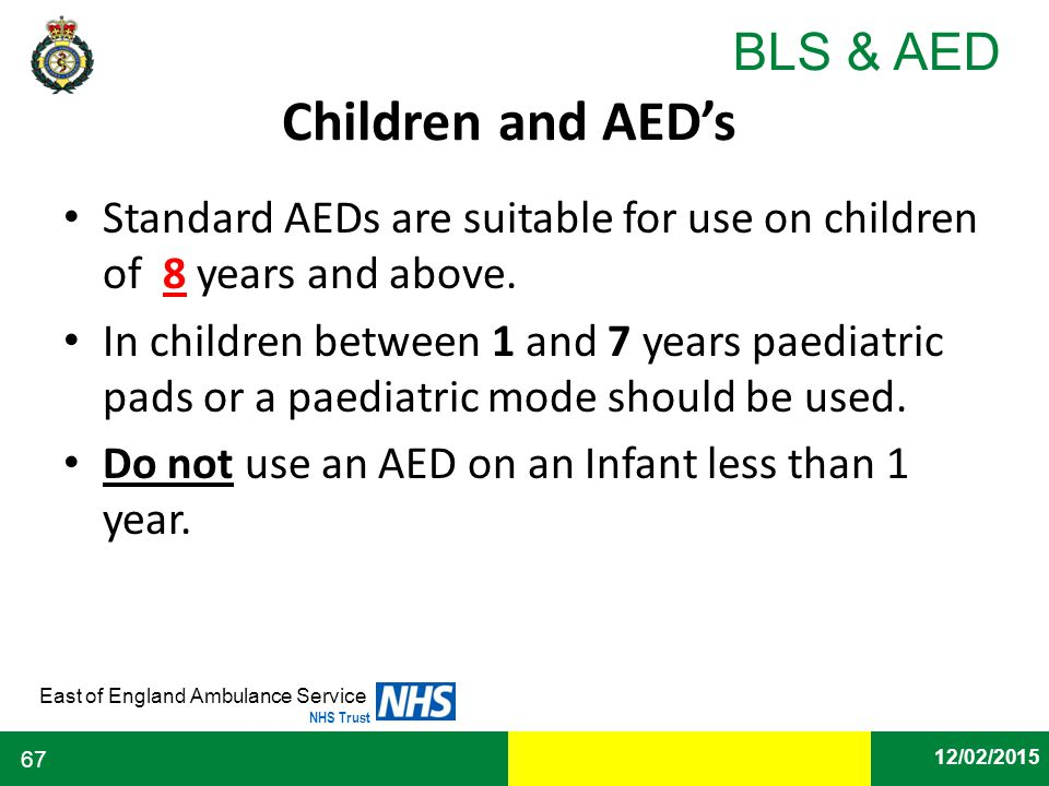Children and AED's Standard AEDs are suitable for use on children of 8 years and above.