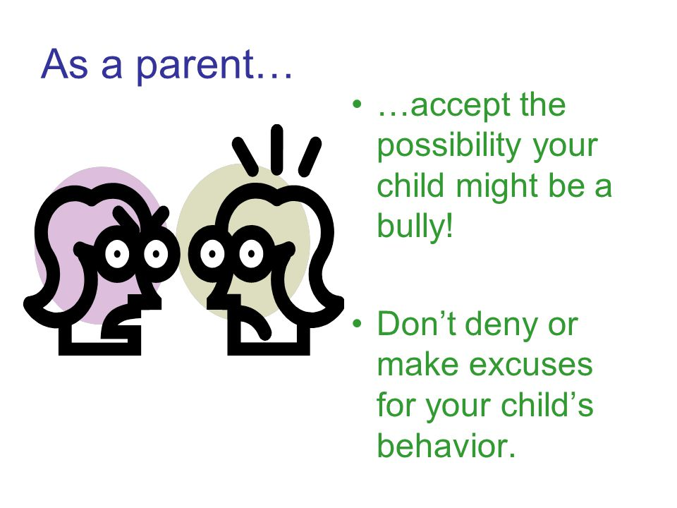 As a parent… …accept the possibility your child might be a bully!