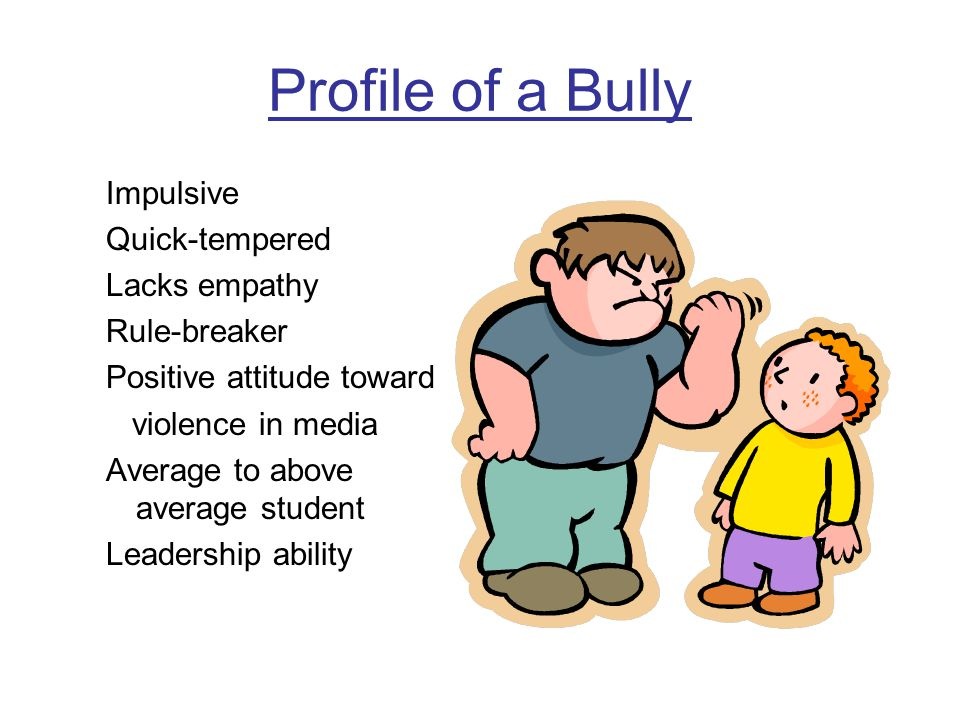 Profile of a Bully Impulsive Quick-tempered Lacks empathy Rule-breaker