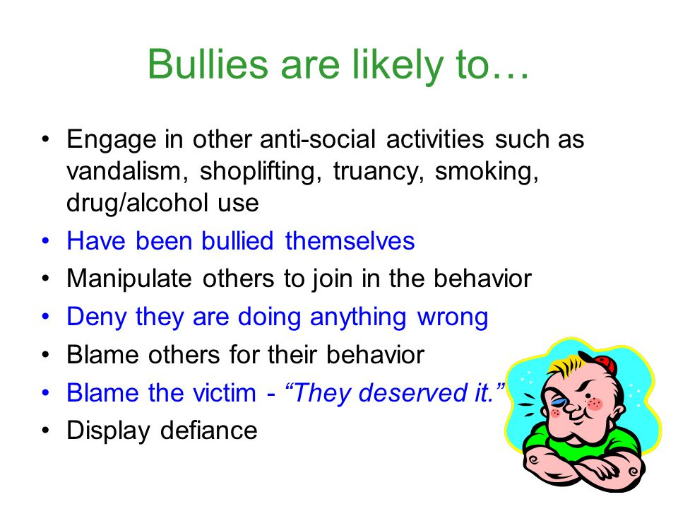 Bullies are likely to… Engage in other anti-social activities such as vandalism, shoplifting, truancy, smoking, drug/alcohol use.