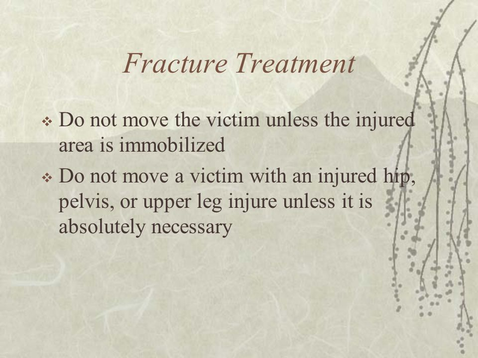 Fracture Treatment Do not move the victim unless the injured area is immobilized.