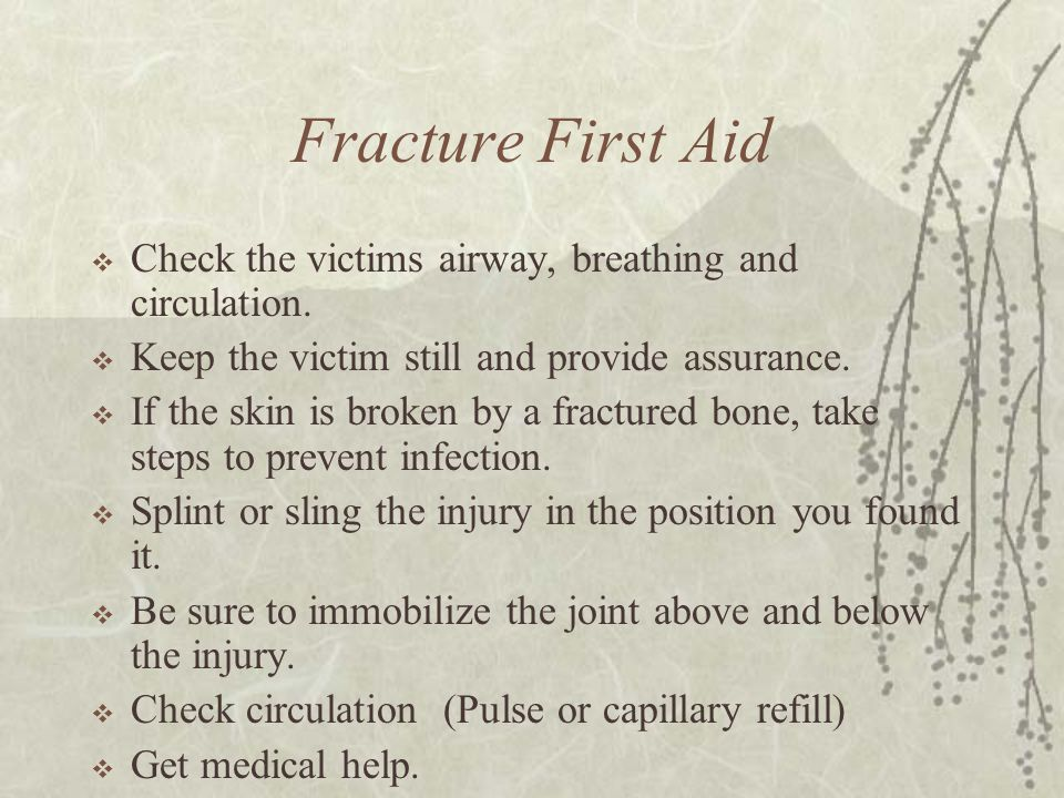Fracture First Aid Check the victims airway, breathing and circulation. Keep the victim still and provide assurance.