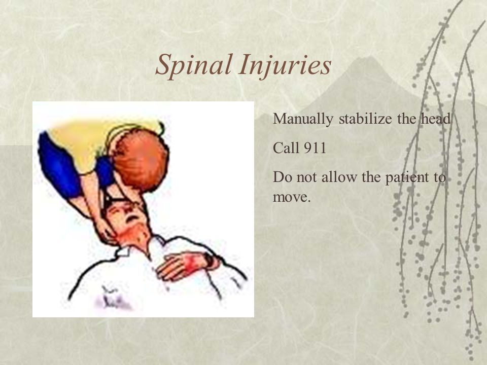 Spinal Injuries Manually stabilize the head Call 911