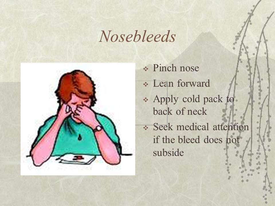 Nosebleeds Pinch nose Lean forward Apply cold pack to back of neck