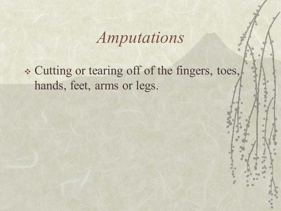 Amputations Cutting or tearing off of the fingers, toes, hands, feet, arms or legs.