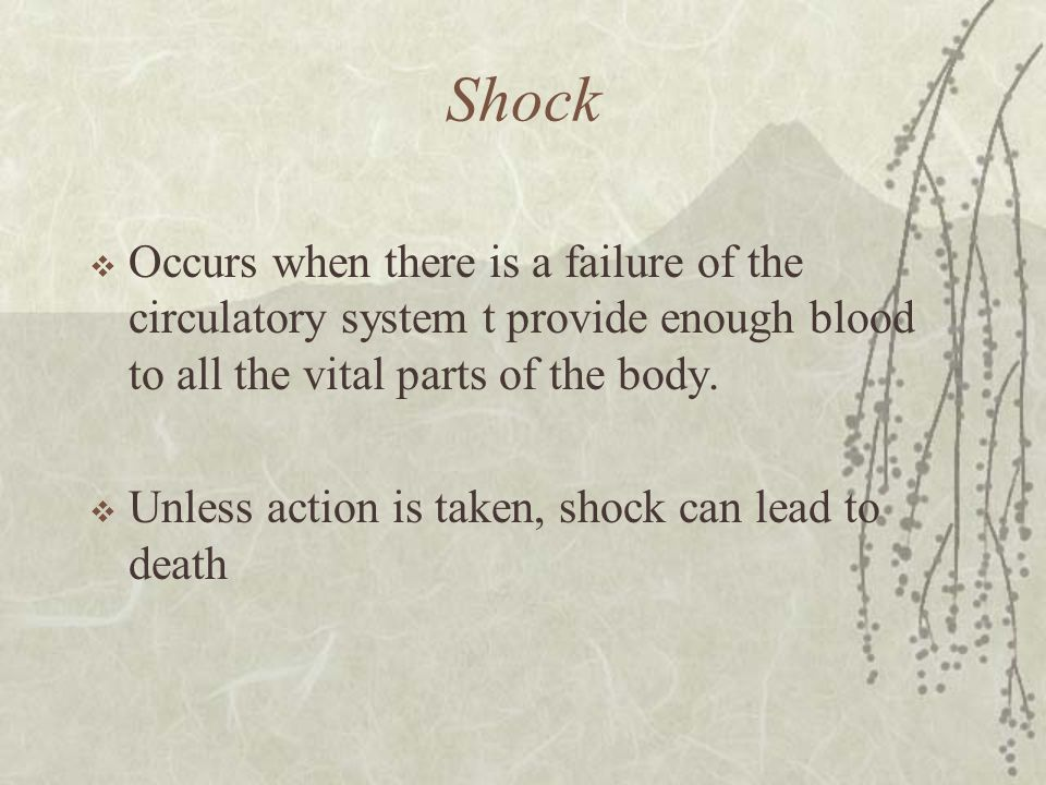 Shock Occurs when there is a failure of the circulatory system t provide enough blood to all the vital parts of the body.