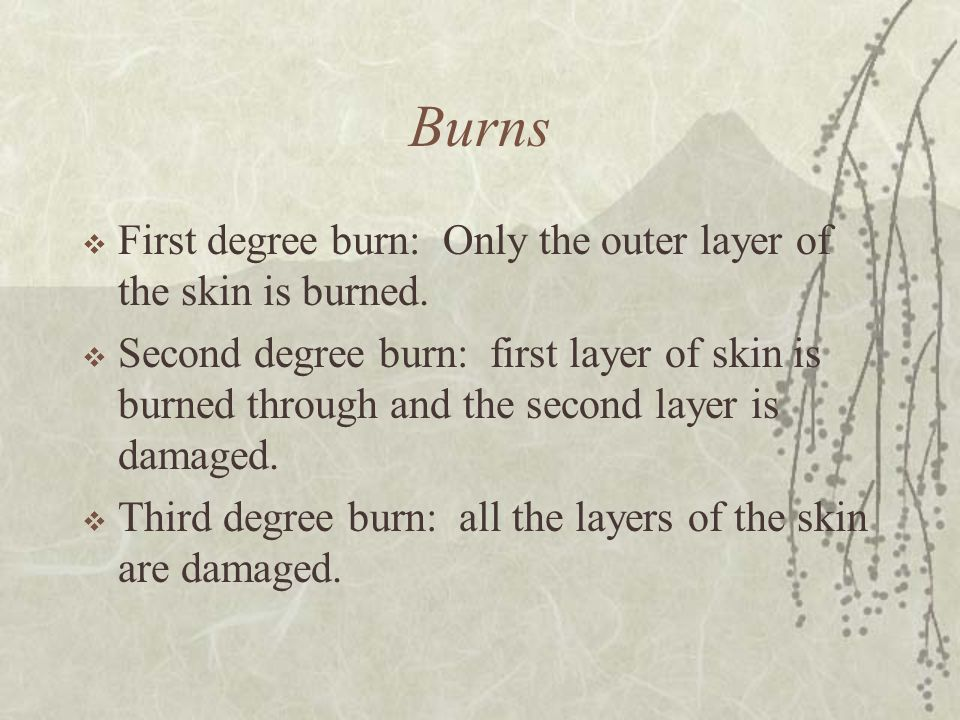 Burns First degree burn: Only the outer layer of the skin is burned.