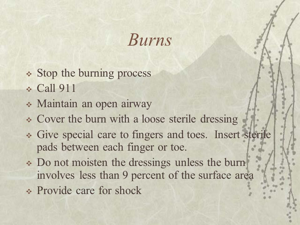 Burns Stop the burning process Call 911 Maintain an open airway