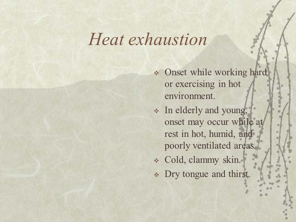Heat exhaustion Onset while working hard or exercising in hot environment.