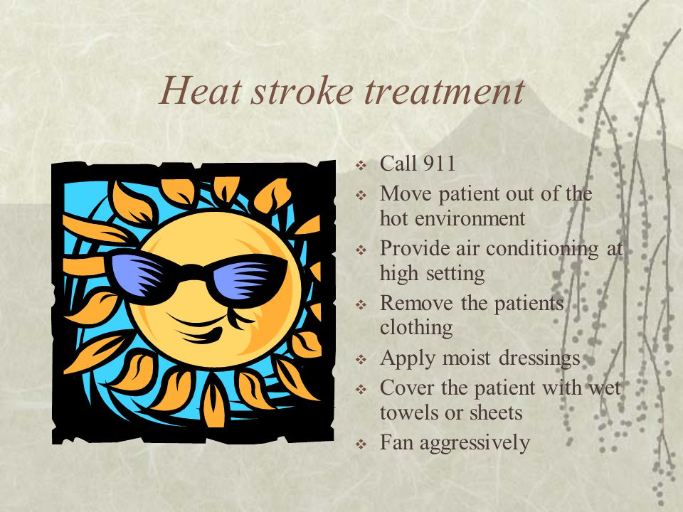 Heat stroke treatment Call 911 Move patient out of the hot environment