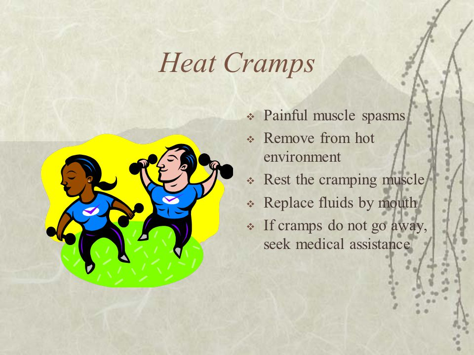 Heat Cramps Painful muscle spasms Remove from hot environment