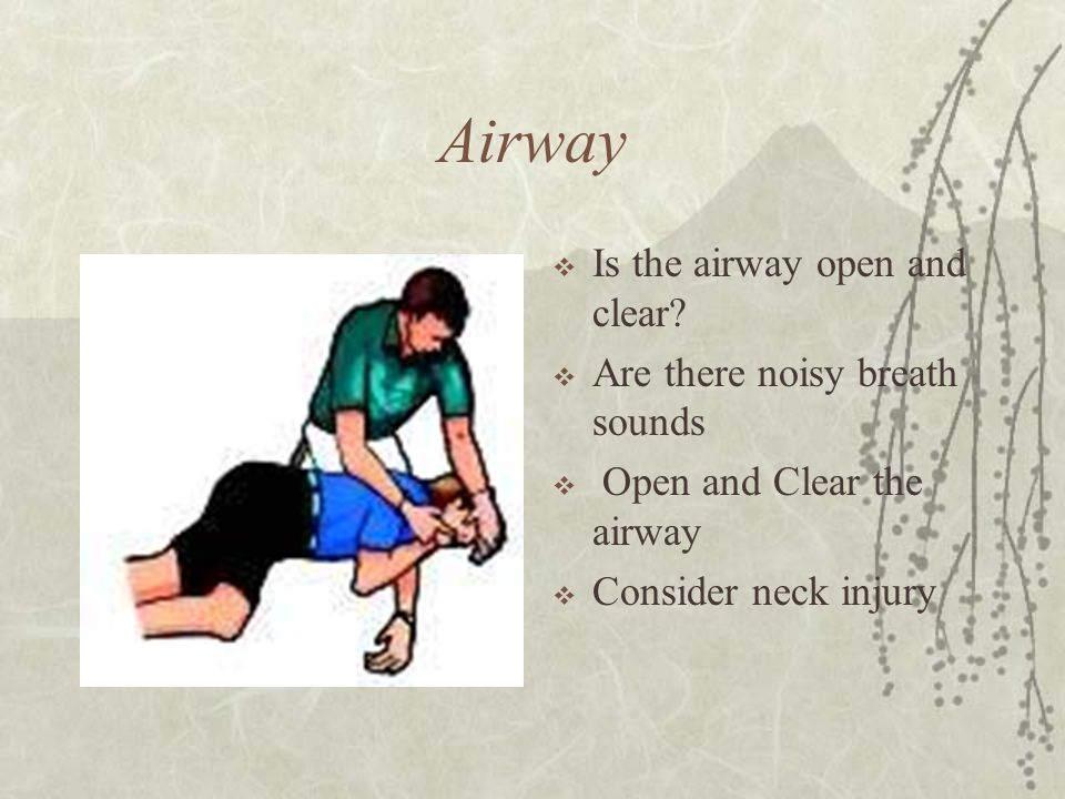 Airway Is the airway open and clear Are there noisy breath sounds