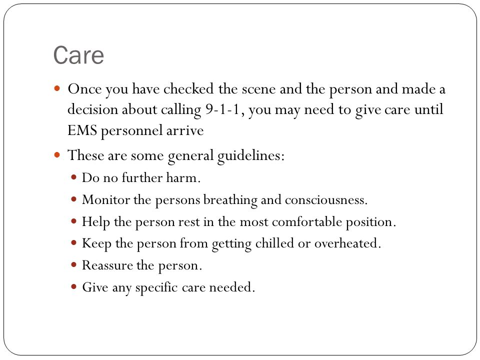 Care Once you have checked the scene and the person and made a decision about calling 9-1-1, you may need to give care until EMS personnel arrive.