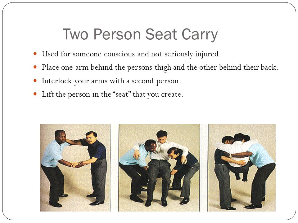 Two Person Seat Carry Used for someone conscious and not seriously injured. Place one arm behind the persons thigh and the other behind their back.