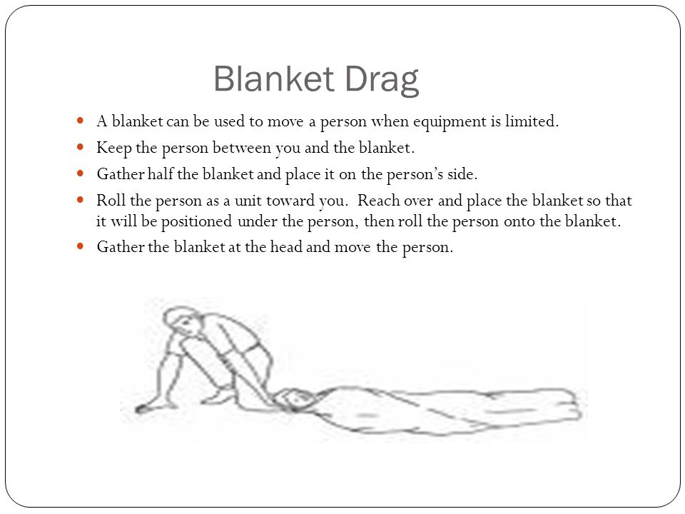 Blanket Drag A blanket can be used to move a person when equipment is limited. Keep the person between you and the blanket.