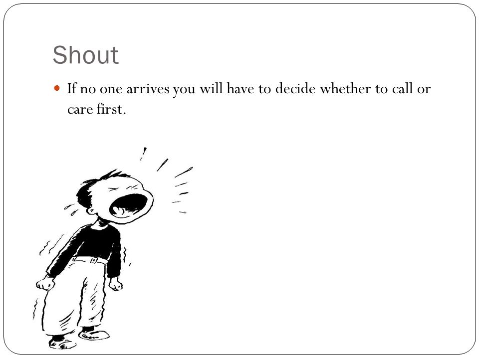 Shout If no one arrives you will have to decide whether to call or care first.