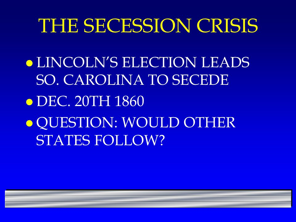 THE SECESSION CRISIS LINCOLN'S ELECTION LEADS SO. CAROLINA TO SECEDE