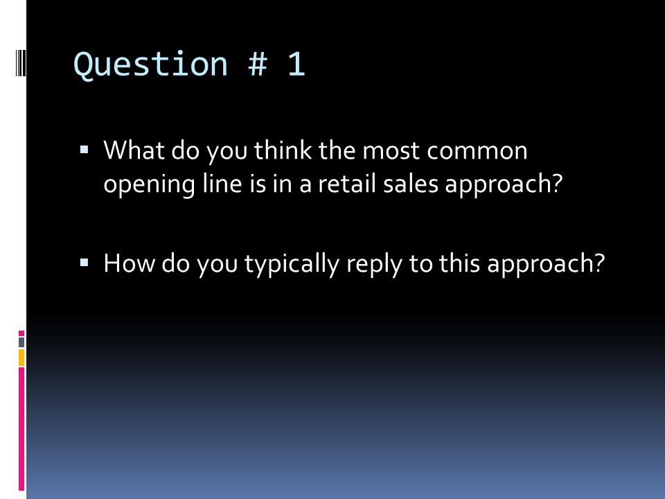 Question # 1 What do you think the most common opening line is in a retail sales approach.