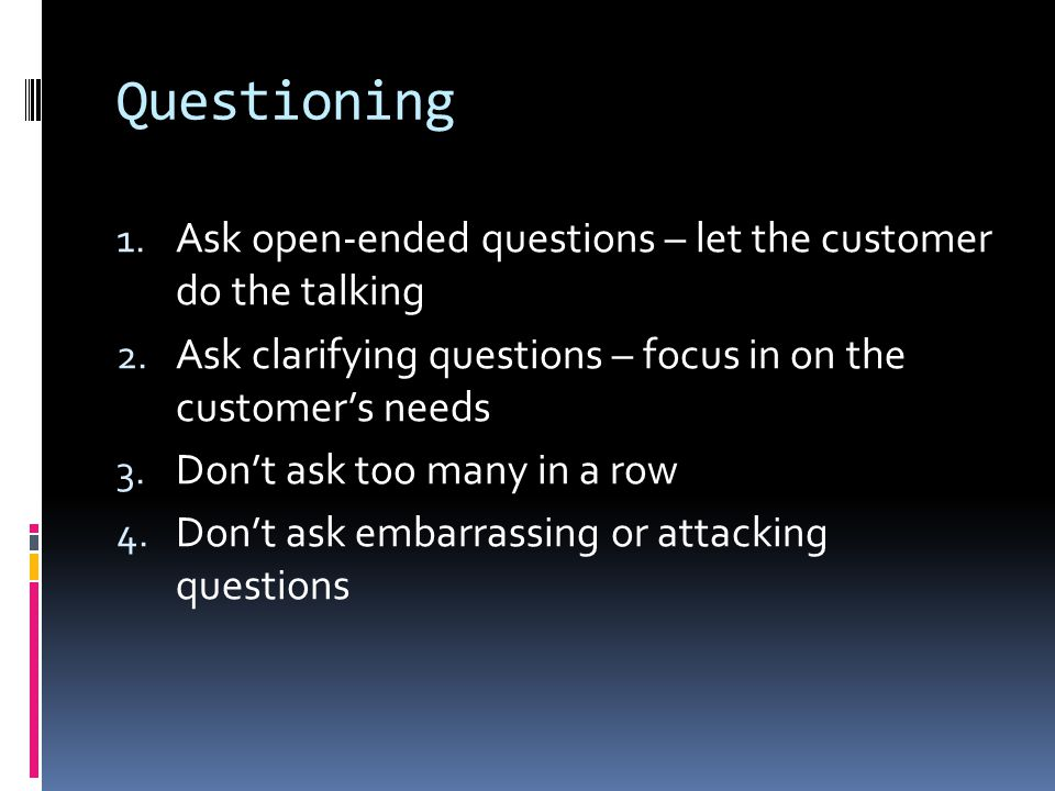 Questioning Ask open-ended questions – let the customer do the talking