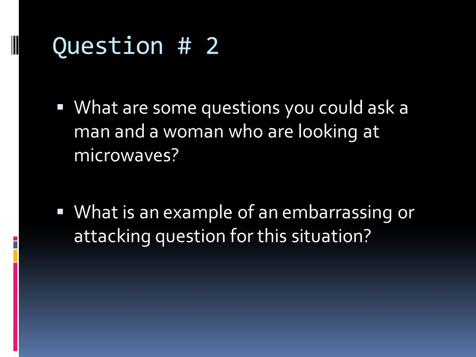 Question # 2 What are some questions you could ask a man and a woman who are looking at microwaves