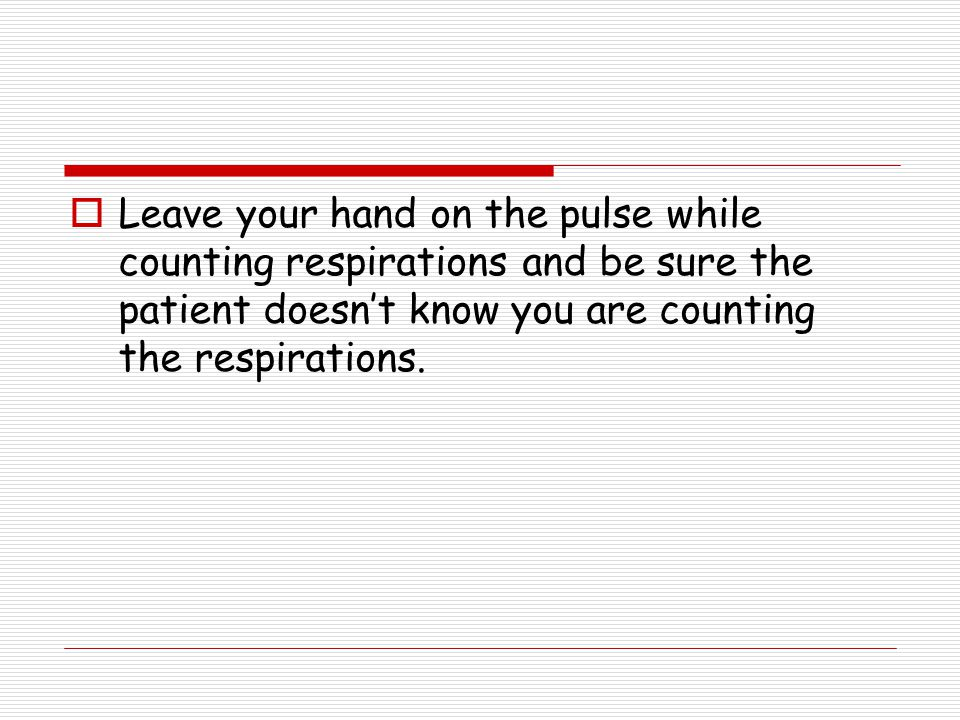 Leave your hand on the pulse while counting respirations and be sure the patient doesn't know you are counting the respirations.