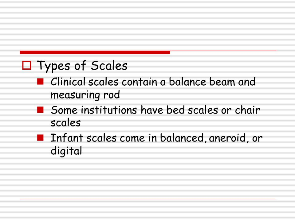 Types of Scales Clinical scales contain a balance beam and measuring rod. Some institutions have bed scales or chair scales.