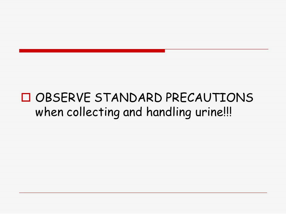 OBSERVE STANDARD PRECAUTIONS when collecting and handling urine!!!