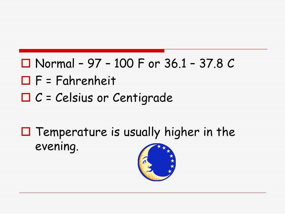 Normal – 97 – 100 F or 36.1 – 37.8 C F = Fahrenheit.