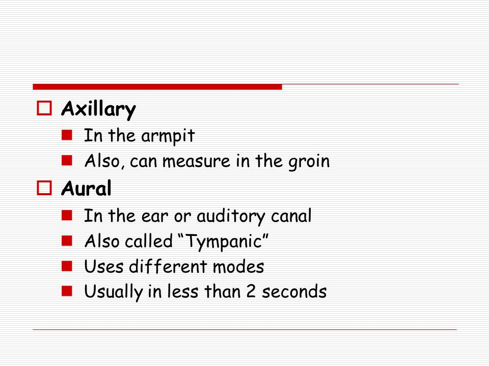 Axillary Aural In the armpit Also, can measure in the groin