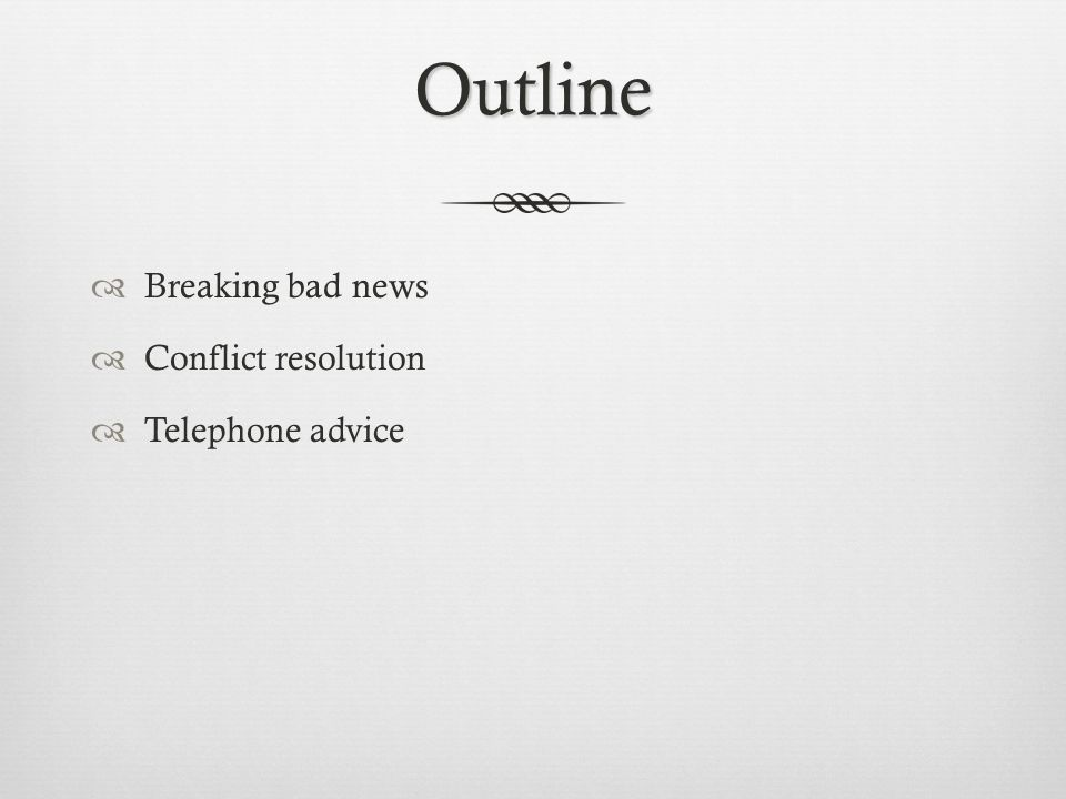 Outline Breaking bad news Conflict resolution Telephone advice