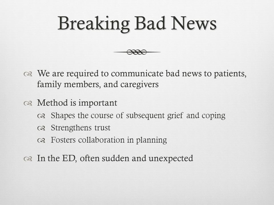 Breaking Bad News We are required to communicate bad news to patients, family members, and caregivers.