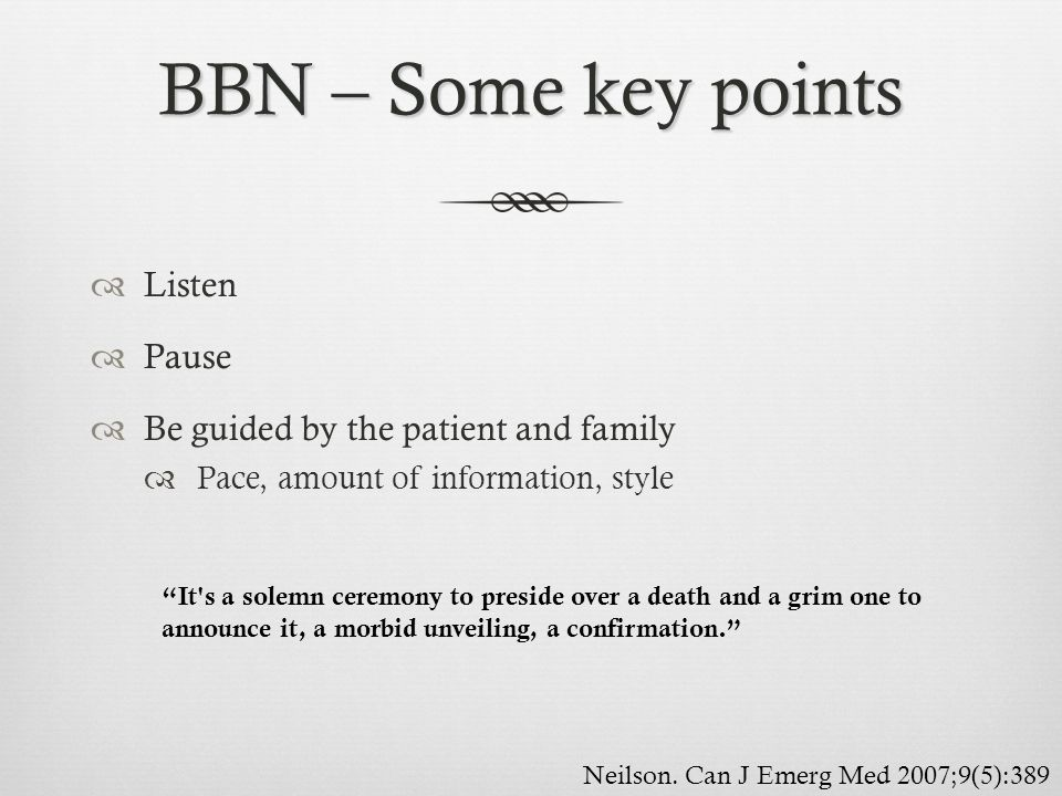 BBN – Some key points Listen Pause Be guided by the patient and family