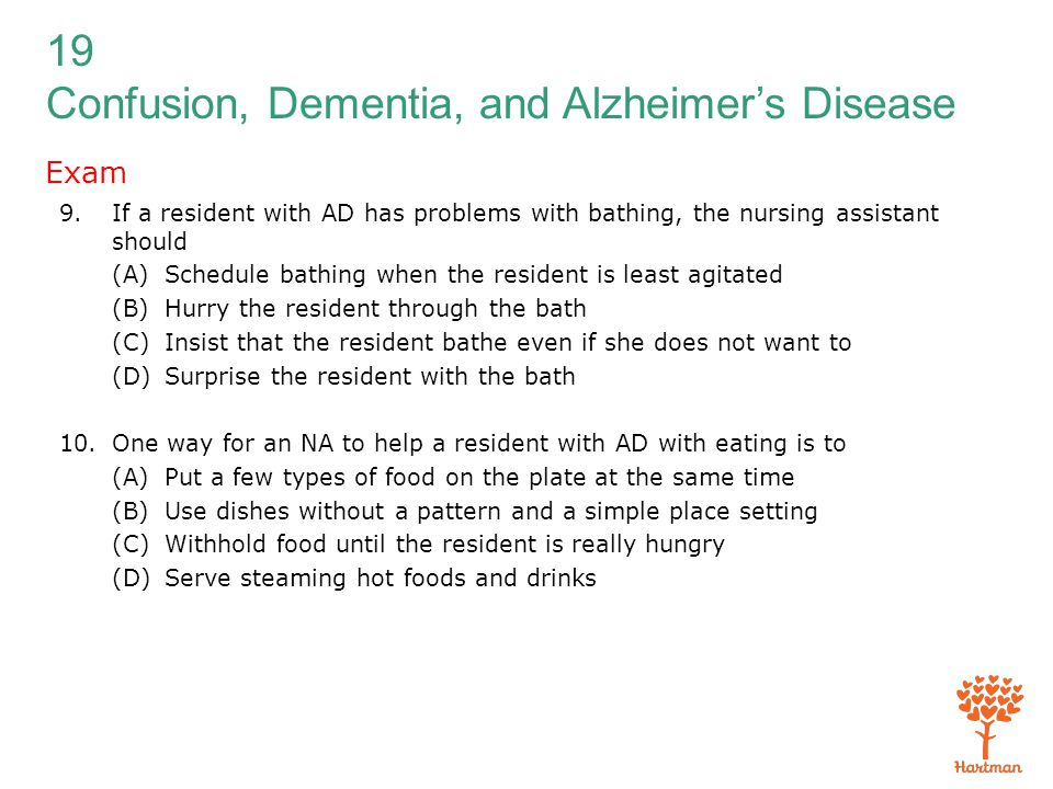 Exam If a resident with AD has problems with bathing, the nursing assistant should. (A) Schedule bathing when the resident is least agitated.