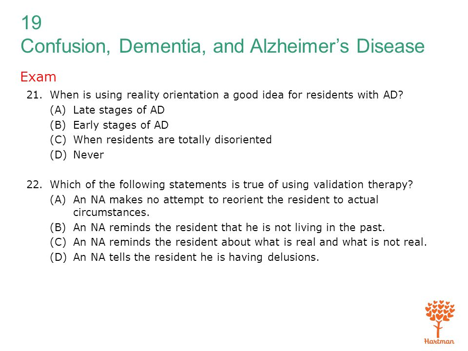 Exam When is using reality orientation a good idea for residents with AD (A) Late stages of AD. (B) Early stages of AD.