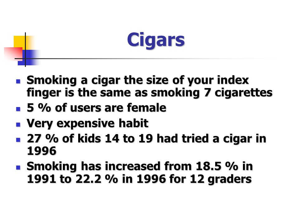 Cigars Smoking a cigar the size of your index finger is the same as smoking 7 cigarettes. 5 % of users are female.