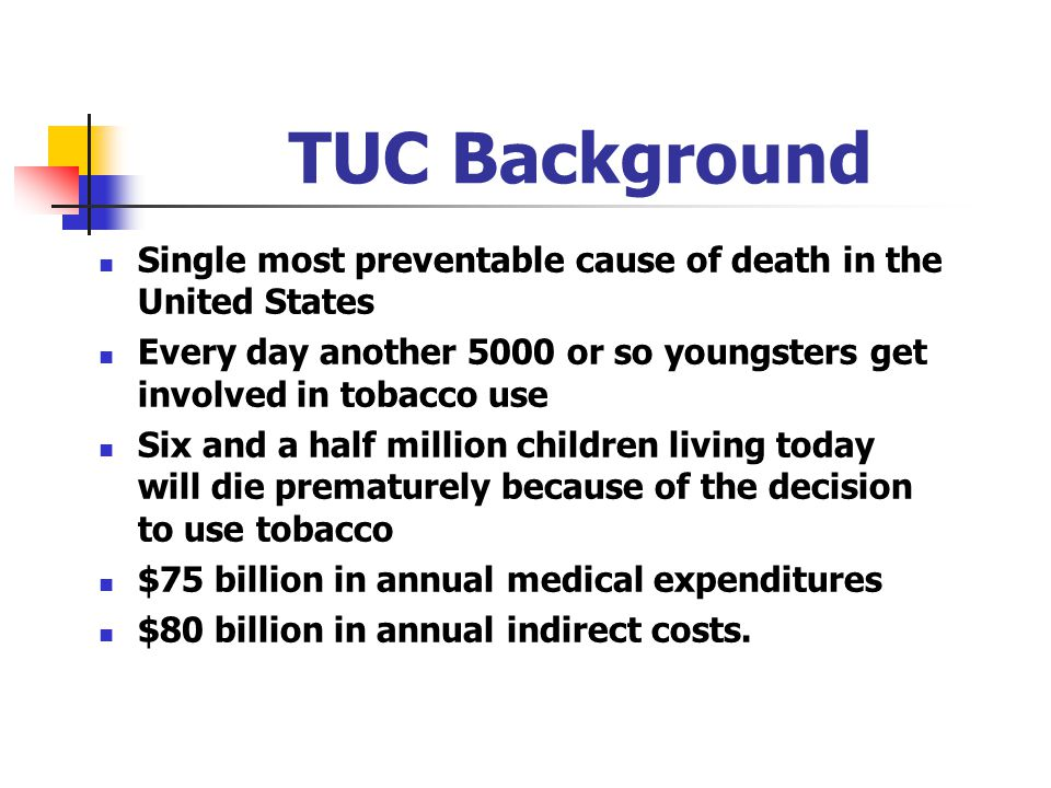 TUC Background Single most preventable cause of death in the United States. Every day another 5000 or so youngsters get involved in tobacco use.